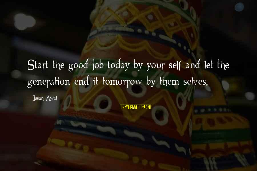 Life And Change Tumblr Sayings By Issah Awal: Start the good job today by your self and let the generation end it tomorrow