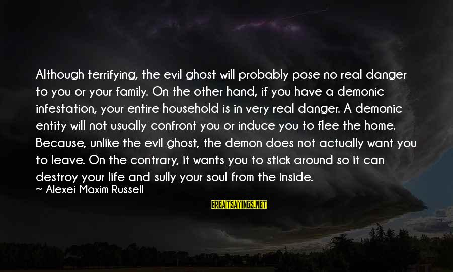 Life And Evil Sayings By Alexei Maxim Russell: Although terrifying, the evil ghost will probably pose no real danger to you or your