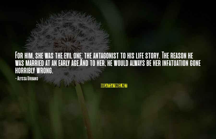Life And Evil Sayings By Alyssa Urbano: For him, she was the evil one; the antagonist to his life story. The reason