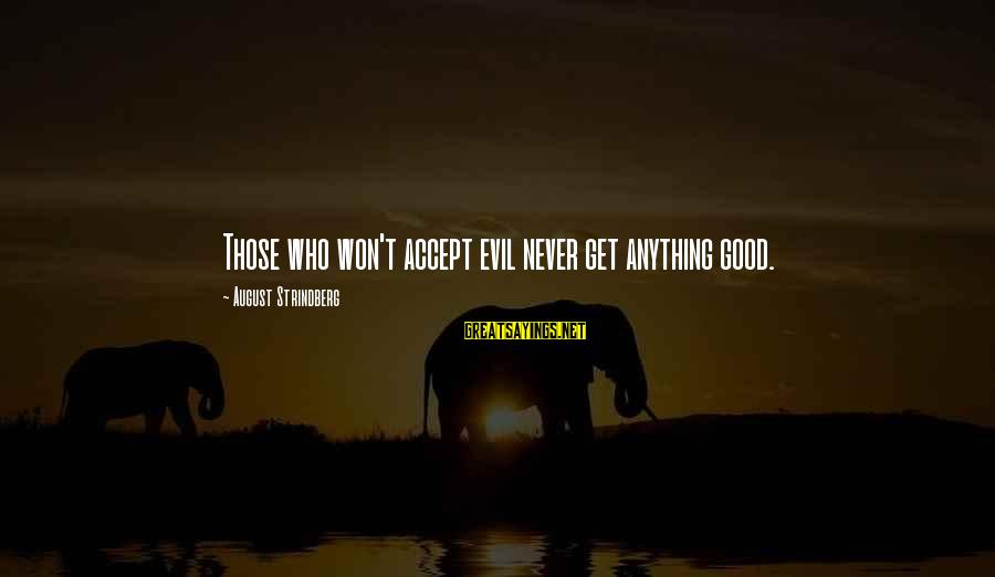 Life And Evil Sayings By August Strindberg: Those who won't accept evil never get anything good.