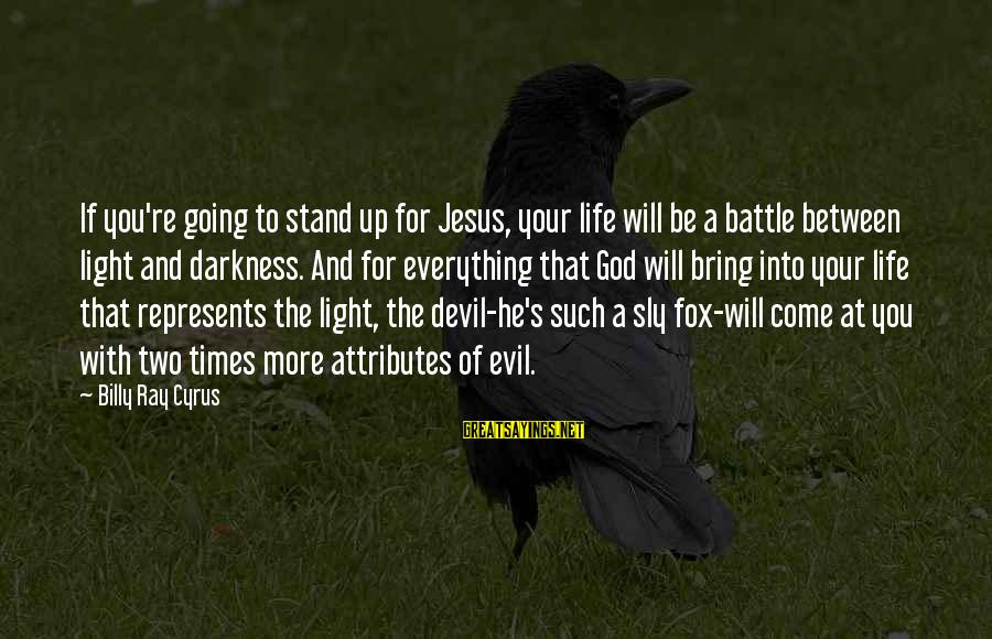 Life And Evil Sayings By Billy Ray Cyrus: If you're going to stand up for Jesus, your life will be a battle between