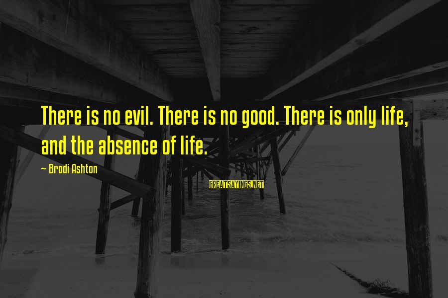 Life And Evil Sayings By Brodi Ashton: There is no evil. There is no good. There is only life, and the absence