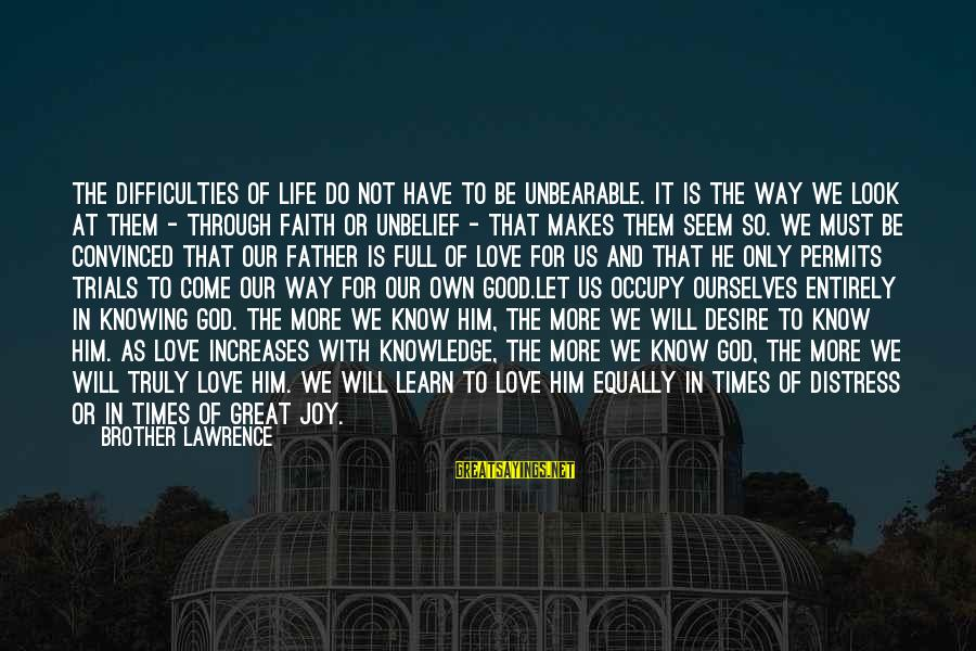 Life And Evil Sayings By Brother Lawrence: The difficulties of life do not have to be unbearable. It is the way we