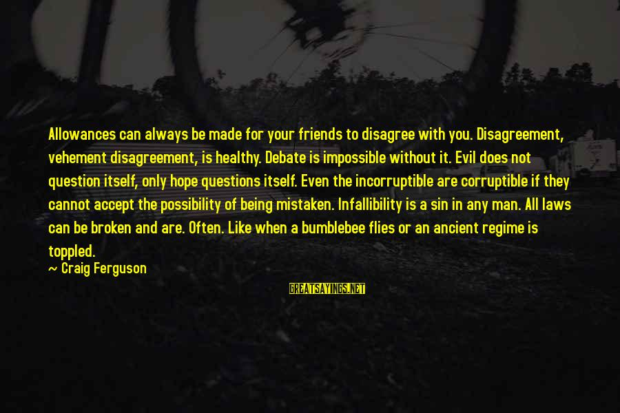 Life And Evil Sayings By Craig Ferguson: Allowances can always be made for your friends to disagree with you. Disagreement, vehement disagreement,