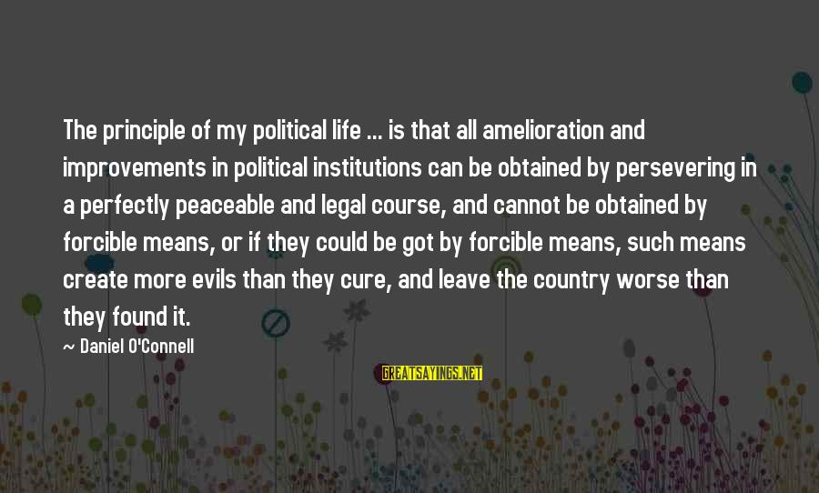Life And Evil Sayings By Daniel O'Connell: The principle of my political life ... is that all amelioration and improvements in political