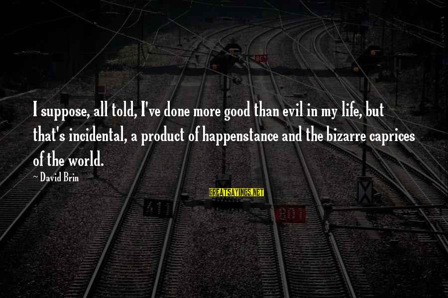 Life And Evil Sayings By David Brin: I suppose, all told, I've done more good than evil in my life, but that's