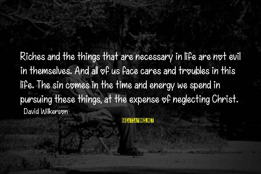 Life And Evil Sayings By David Wilkerson: Riches and the things that are necessary in life are not evil in themselves. And