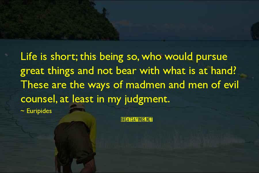 Life And Evil Sayings By Euripides: Life is short; this being so, who would pursue great things and not bear with