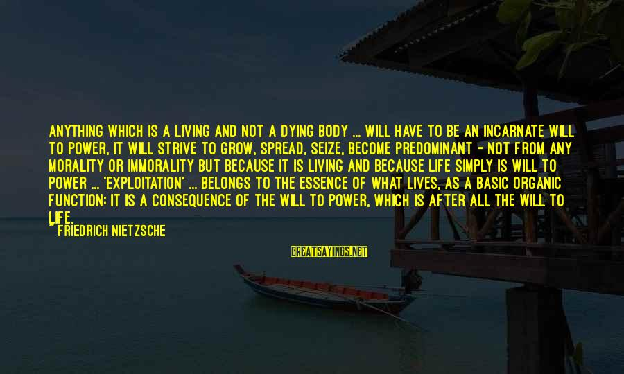 Life And Evil Sayings By Friedrich Nietzsche: Anything which is a living and not a dying body ... will have to be