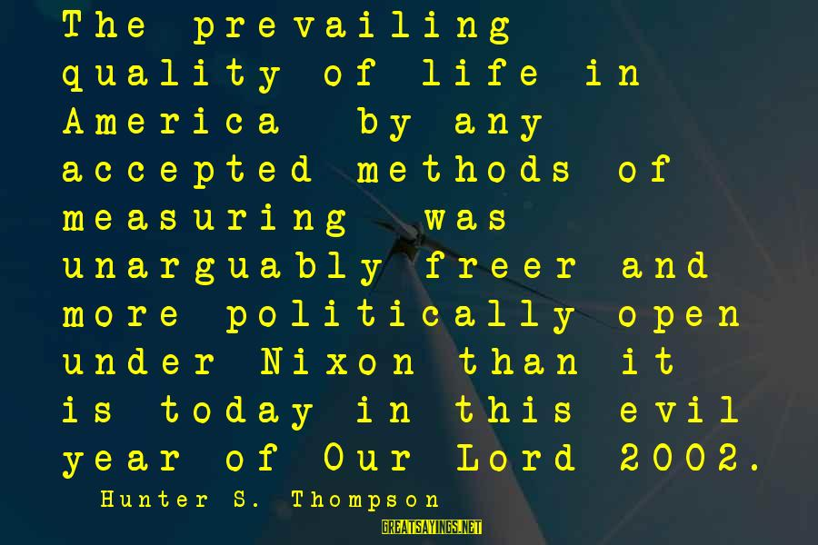 Life And Evil Sayings By Hunter S. Thompson: The prevailing quality of life in America by any accepted methods of measuring was unarguably