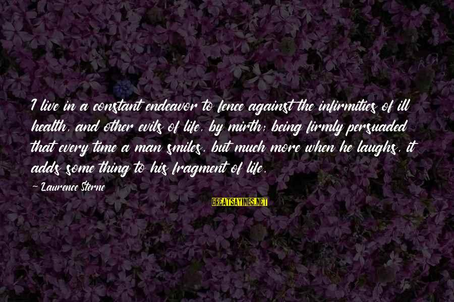 Life And Evil Sayings By Laurence Sterne: I live in a constant endeavor to fence against the infirmities of ill health, and