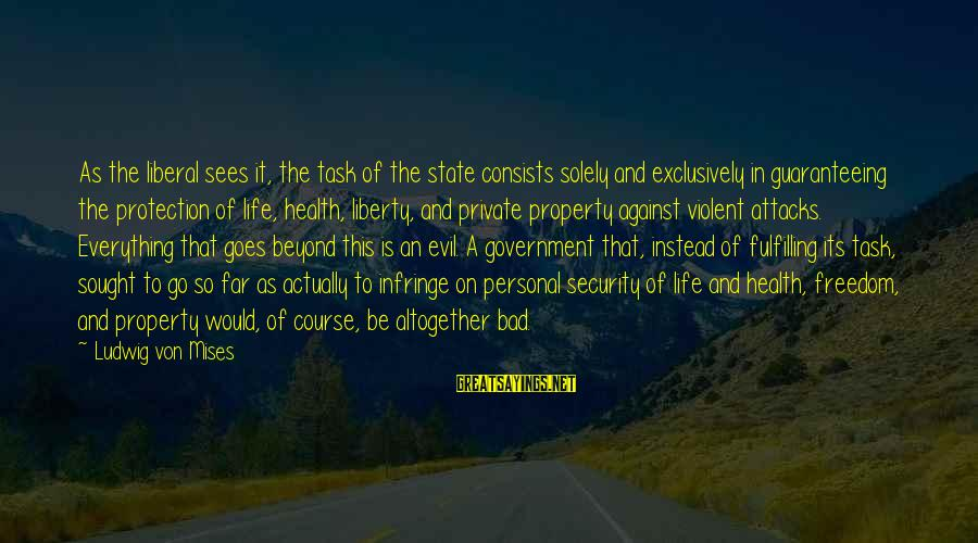 Life And Evil Sayings By Ludwig Von Mises: As the liberal sees it, the task of the state consists solely and exclusively in
