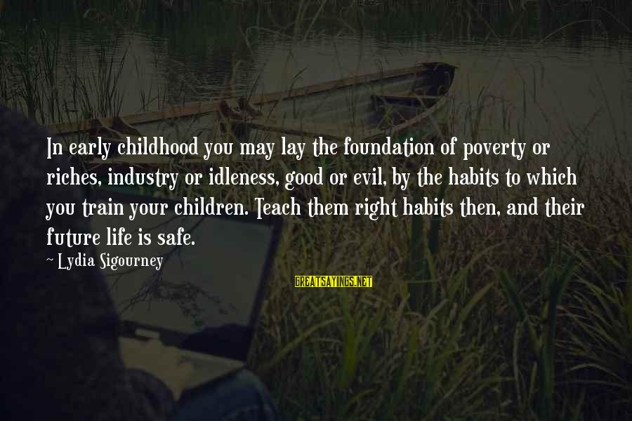 Life And Evil Sayings By Lydia Sigourney: In early childhood you may lay the foundation of poverty or riches, industry or idleness,
