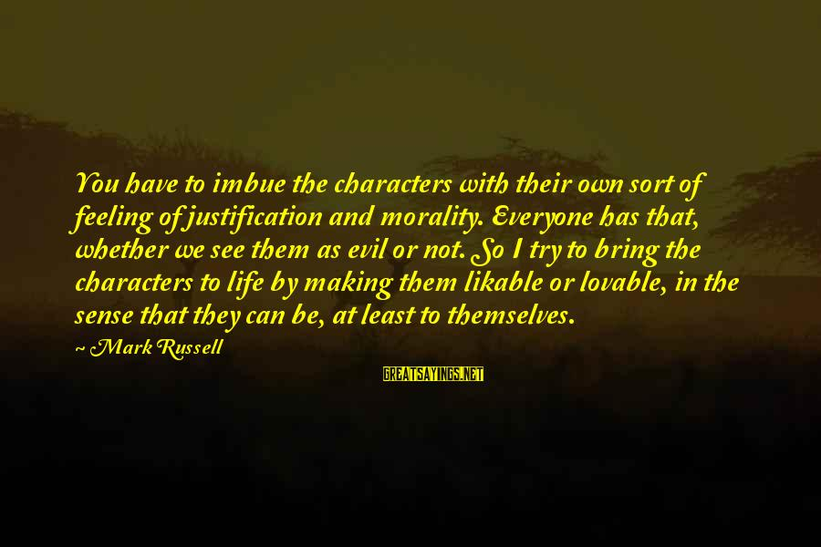 Life And Evil Sayings By Mark Russell: You have to imbue the characters with their own sort of feeling of justification and