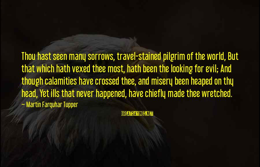 Life And Evil Sayings By Martin Farquhar Tupper: Thou hast seen many sorrows, travel-stained pilgrim of the world, But that which hath vexed