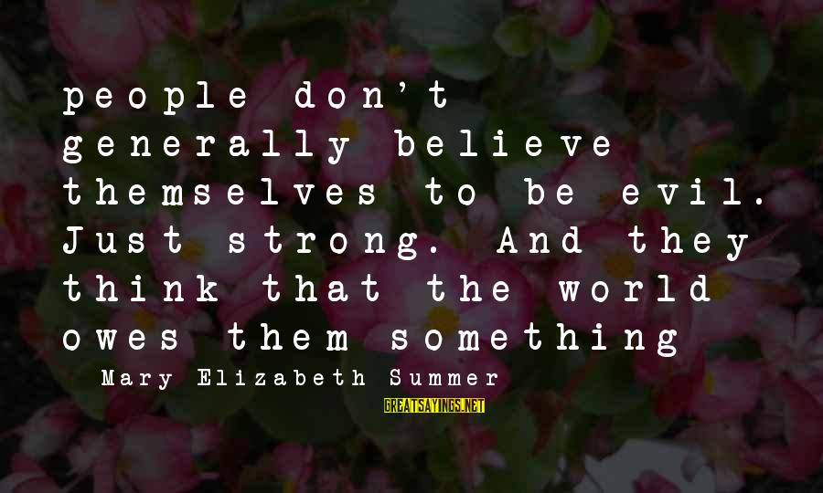 Life And Evil Sayings By Mary Elizabeth Summer: people don't generally believe themselves to be evil. Just strong. And they think that the