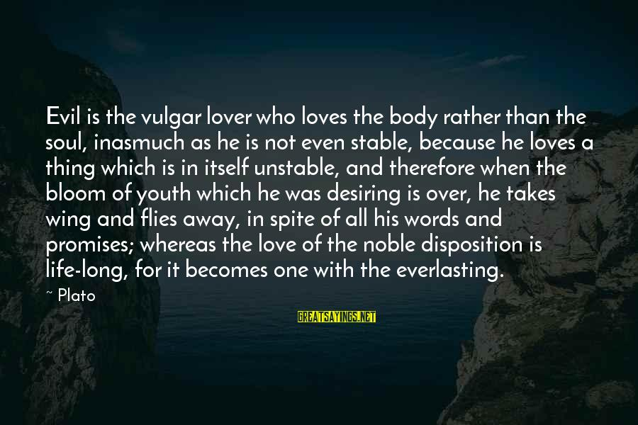 Life And Evil Sayings By Plato: Evil is the vulgar lover who loves the body rather than the soul, inasmuch as
