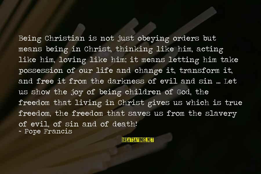 Life And Evil Sayings By Pope Francis: Being Christian is not just obeying orders but means being in Christ, thinking like him,
