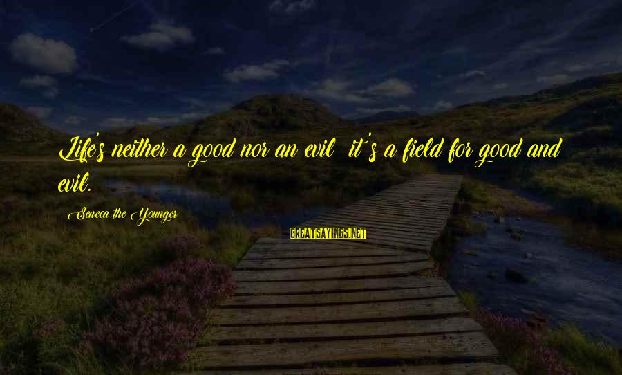 Life And Evil Sayings By Seneca The Younger: Life's neither a good nor an evil: it's a field for good and evil.