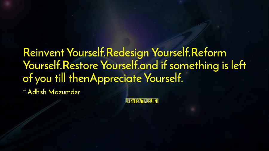 Life And Inspirational Sayings By Adhish Mazumder: Reinvent Yourself.Redesign Yourself.Reform Yourself.Restore Yourself.and if something is left of you till thenAppreciate Yourself.