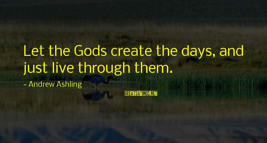 Life And Inspirational Sayings By Andrew Ashling: Let the Gods create the days, and just live through them.