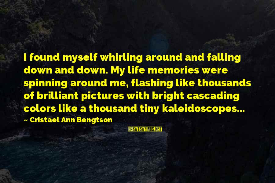 Life And Inspirational Sayings By Cristael Ann Bengtson: I found myself whirling around and falling down and down. My life memories were spinning