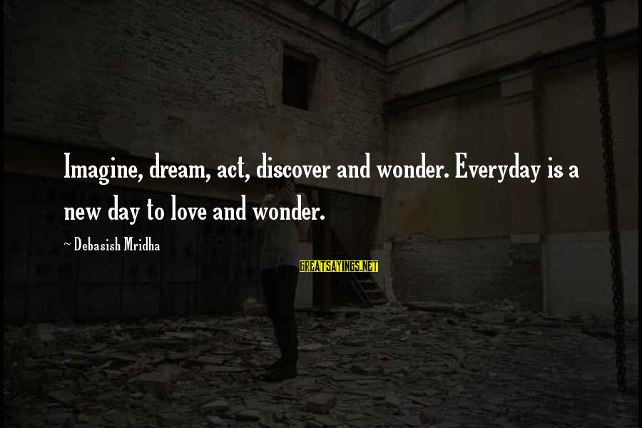 Life And Inspirational Sayings By Debasish Mridha: Imagine, dream, act, discover and wonder. Everyday is a new day to love and wonder.