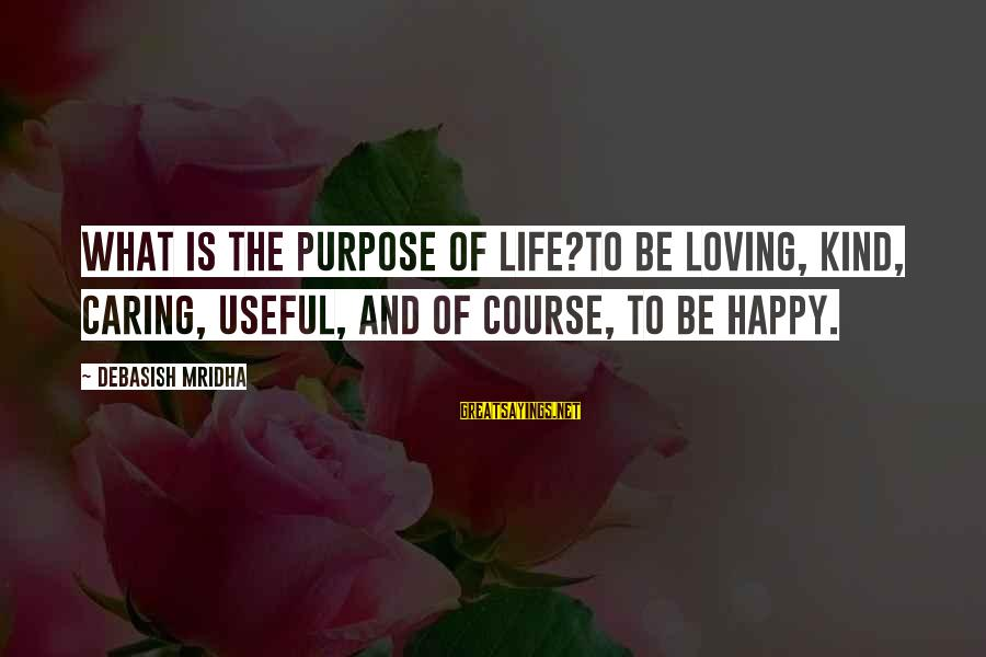 Life And Inspirational Sayings By Debasish Mridha: What is the purpose of life?To be loving, kind, caring, useful, and of course, to