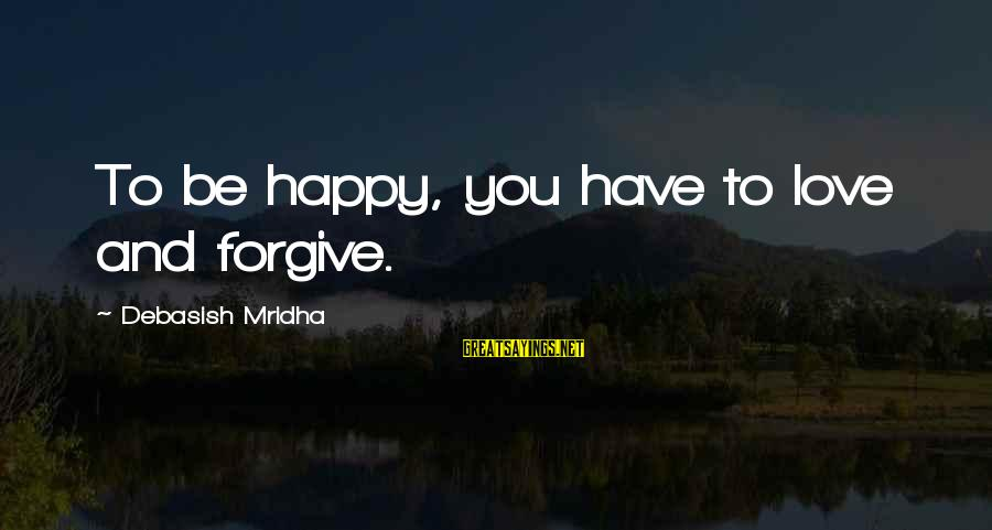 Life And Inspirational Sayings By Debasish Mridha: To be happy, you have to love and forgive.
