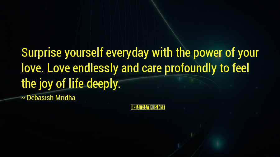 Life And Inspirational Sayings By Debasish Mridha: Surprise yourself everyday with the power of your love. Love endlessly and care profoundly to