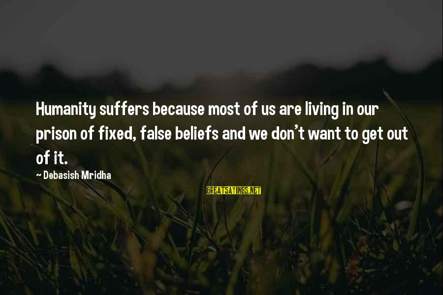 Life And Inspirational Sayings By Debasish Mridha: Humanity suffers because most of us are living in our prison of fixed, false beliefs