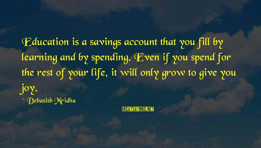 Life And Inspirational Sayings By Debasish Mridha: Education is a savings account that you fill by learning and by spending. Even if