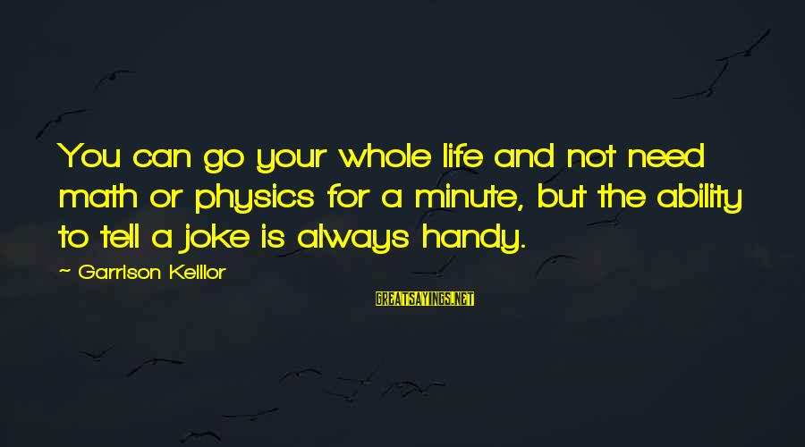 Life And Inspirational Sayings By Garrison Keillor: You can go your whole life and not need math or physics for a minute,