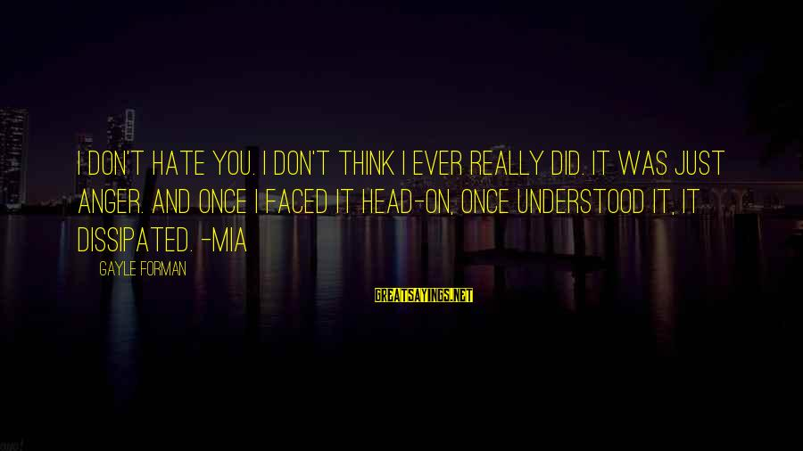 Life And Inspirational Sayings By Gayle Forman: I don't hate you. I don't think I ever really did. It was just anger.