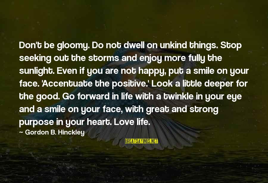 Life And Inspirational Sayings By Gordon B. Hinckley: Don't be gloomy. Do not dwell on unkind things. Stop seeking out the storms and