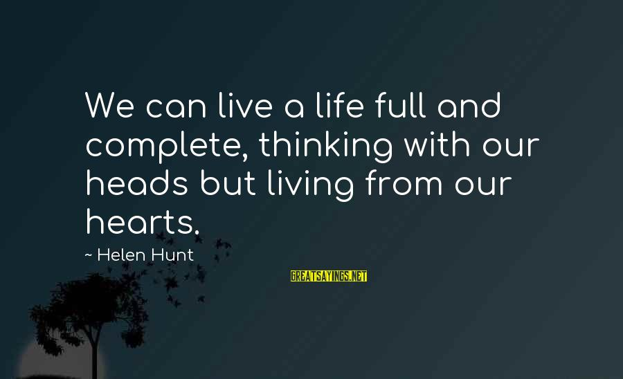 Life And Inspirational Sayings By Helen Hunt: We can live a life full and complete, thinking with our heads but living from