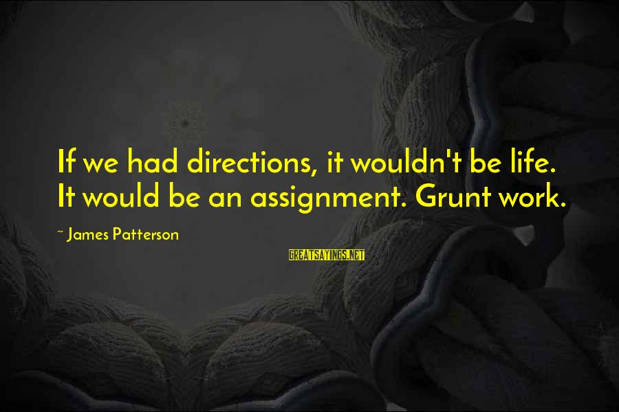 Life And Inspirational Sayings By James Patterson: If we had directions, it wouldn't be life. It would be an assignment. Grunt work.