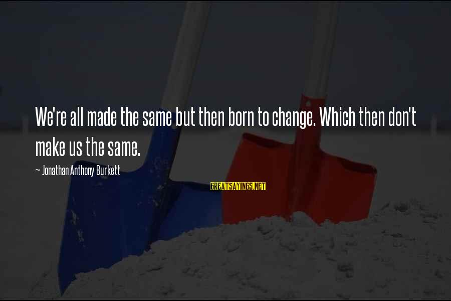 Life And Inspirational Sayings By Jonathan Anthony Burkett: We're all made the same but then born to change. Which then don't make us