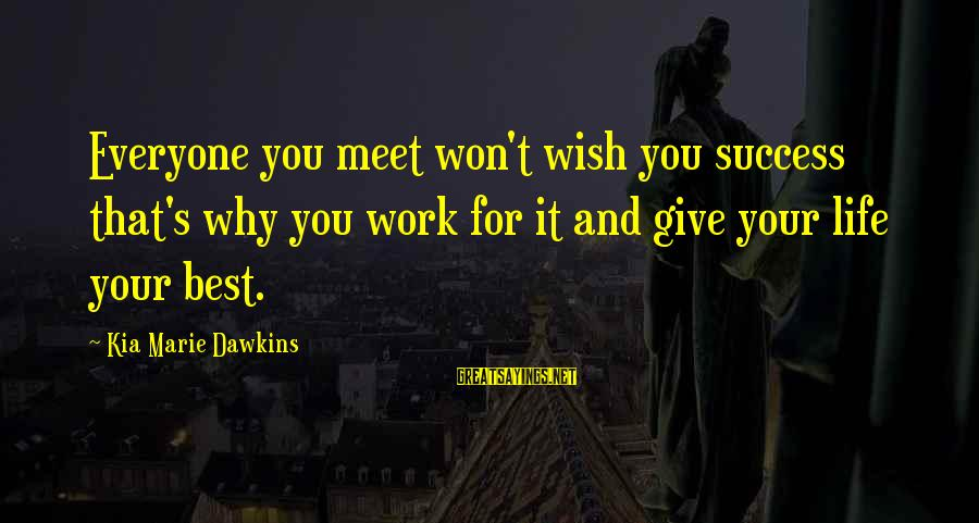 Life And Inspirational Sayings By Kia Marie Dawkins: Everyone you meet won't wish you success that's why you work for it and give