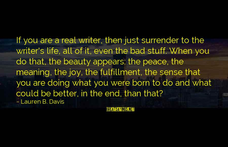 Life And Inspirational Sayings By Lauren B. Davis: If you are a real writer, then just surrender to the writer's life, all of