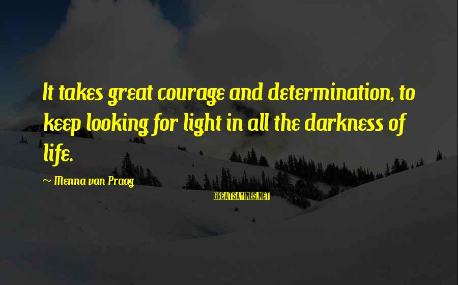 Life And Inspirational Sayings By Menna Van Praag: It takes great courage and determination, to keep looking for light in all the darkness