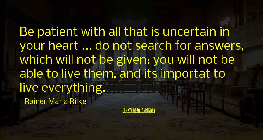 Life And Inspirational Sayings By Rainer Maria Rilke: Be patient with all that is uncertain in your heart ... do not search for