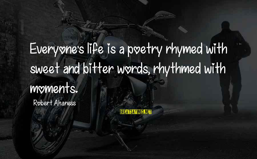 Life And Inspirational Sayings By Robert Ahaness: Everyone's life is a poetry rhymed with sweet and bitter words, rhythmed with moments.