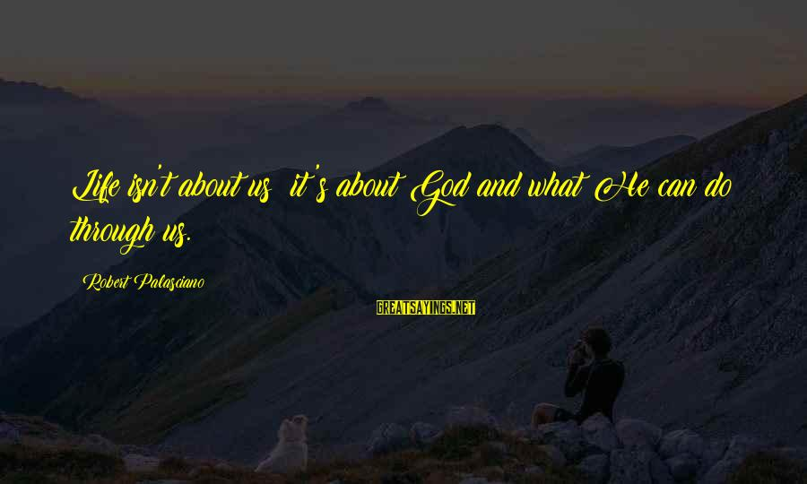 Life And Inspirational Sayings By Robert Palasciano: Life isn't about us; it's about God and what He can do through us.