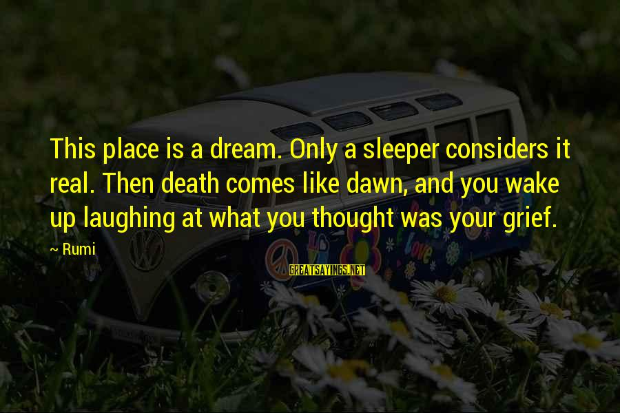 Life And Inspirational Sayings By Rumi: This place is a dream. Only a sleeper considers it real. Then death comes like