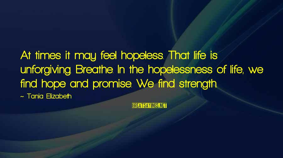 Life And Inspirational Sayings By Tania Elizabeth: At times it may feel hopeless. That life is unforgiving. Breathe. In the hopelessness of