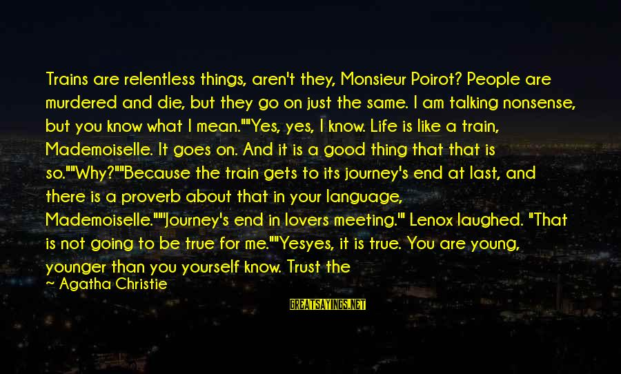 Life And Journey Sayings By Agatha Christie: Trains are relentless things, aren't they, Monsieur Poirot? People are murdered and die, but they