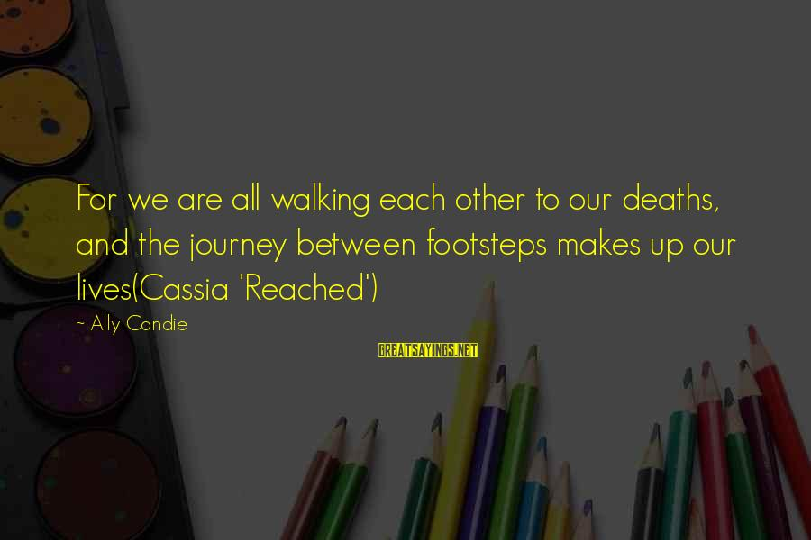 Life And Journey Sayings By Ally Condie: For we are all walking each other to our deaths, and the journey between footsteps