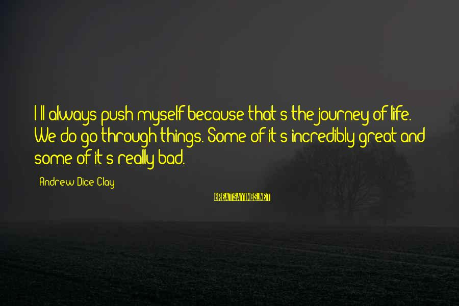 Life And Journey Sayings By Andrew Dice Clay: I'll always push myself because that's the journey of life. We do go through things.