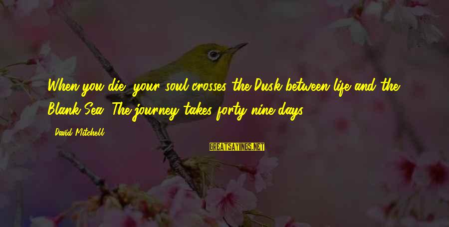 Life And Journey Sayings By David Mitchell: When you die, your soul crosses the Dusk between life and the Blank Sea. The